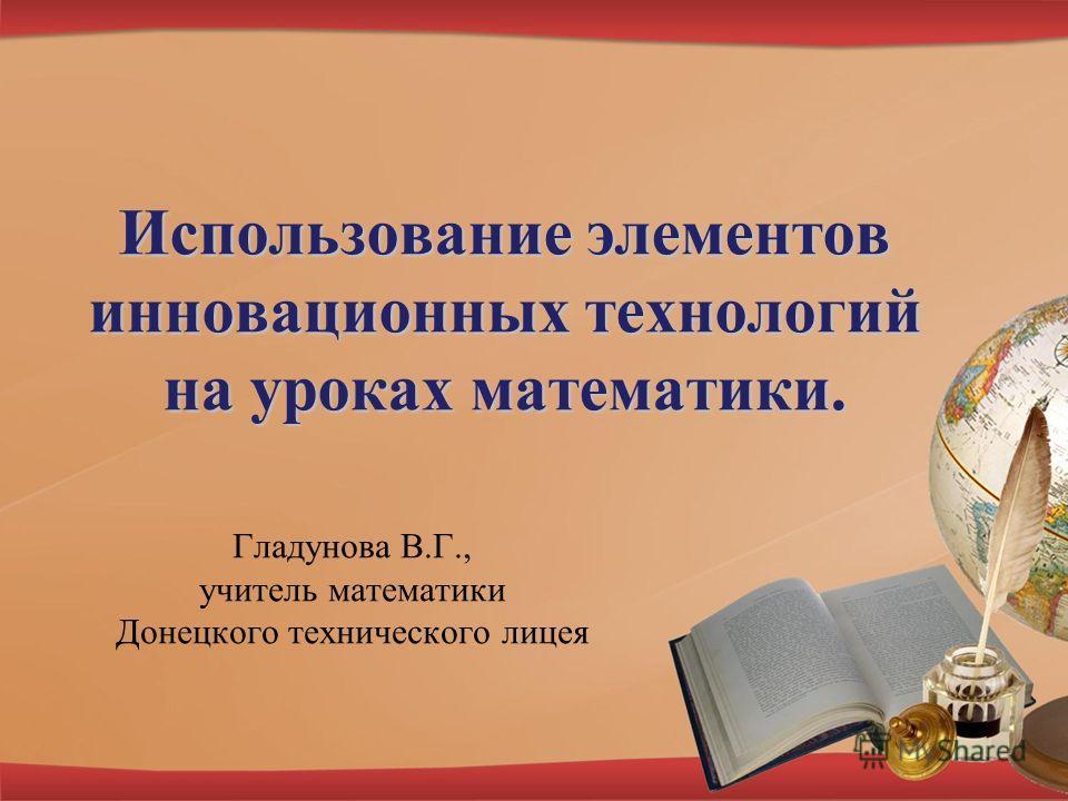Использование элементов инновационных технологий на уроках математики. Гладунова В.Г., учитель математики Донецкого технического лицея