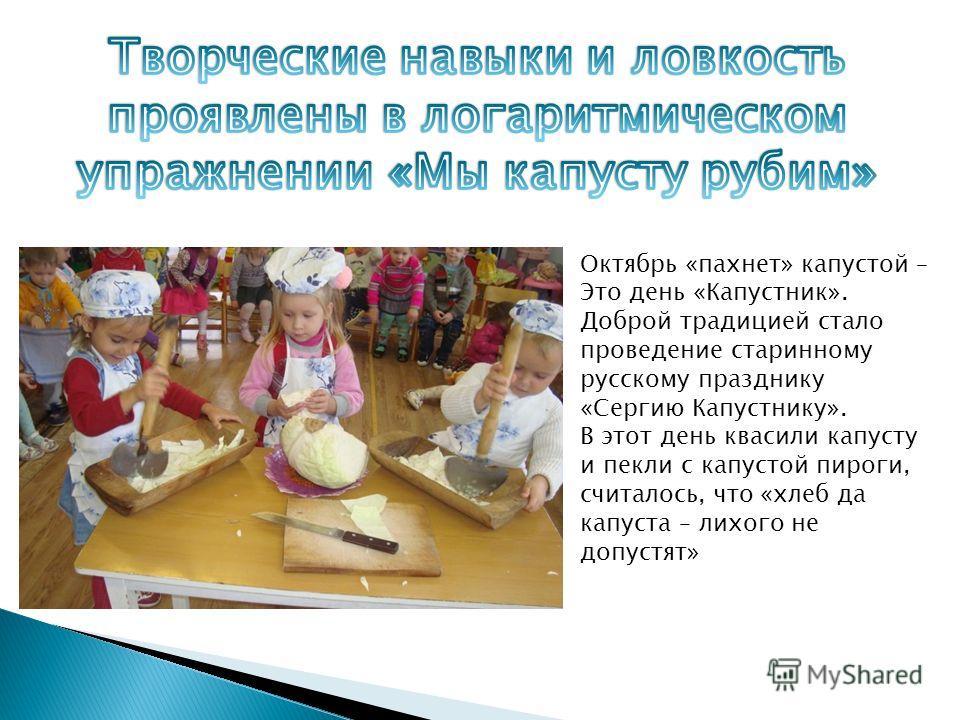 Октябрь «пахнет» капустой – Это день «Капустник». Доброй традицией стало проведение старинному русскому празднику «Сергию Капустнику». В этот день квасили капусту и пекли с капустой пироги, считалось, что «хлеб да капуста – лихого не допустят»