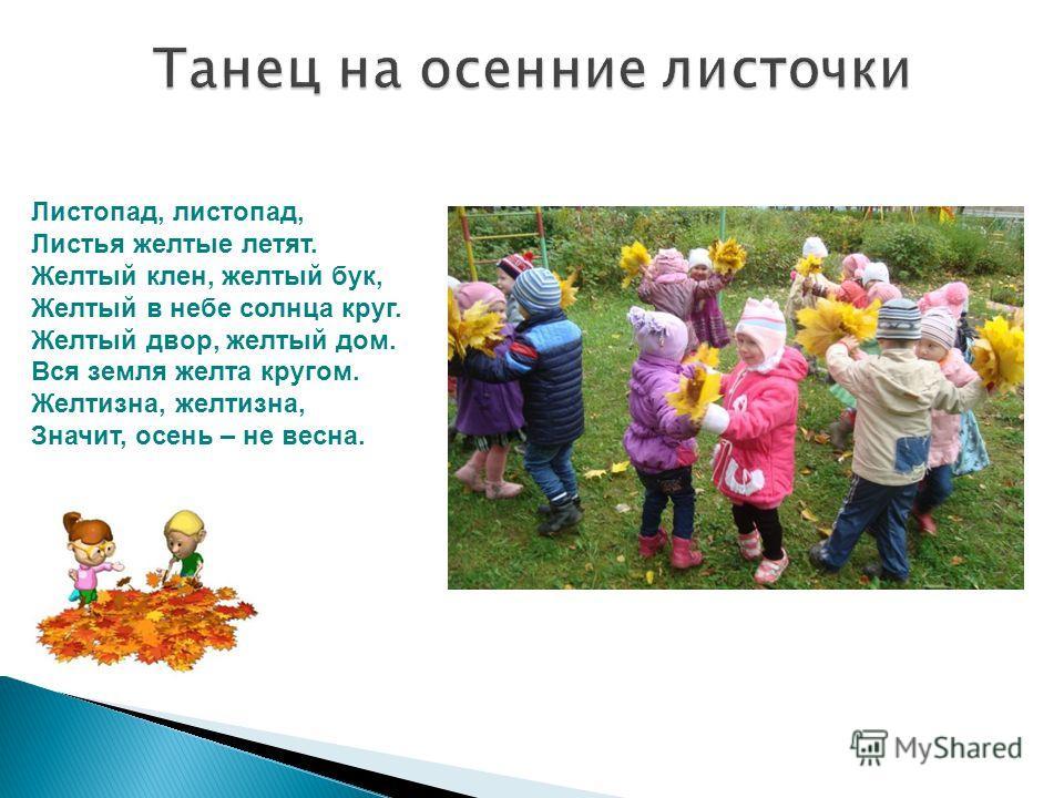 Листопад, листопад, Листья желтые летят. Желтый клен, желтый бук, Желтый в небе солнца круг. Желтый двор, желтый дом. Вся земля желта кругом. Желтизна, желтизна, Значит, осень – не весна.