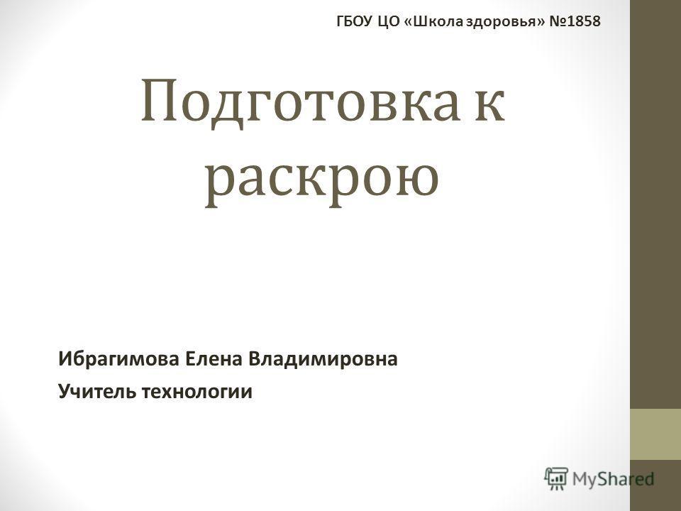 Подготовка к раскрою Ибрагимова Елена Владимировна Учитель технологии ГБОУ ЦО «Школа здоровья» 1858