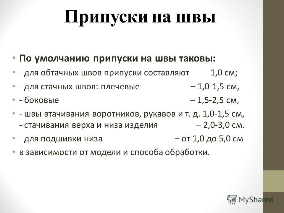 Припуски на швы По умолчанию припуски на швы таковы: - для обтачных швов припуски составляют 1,0 см; - для стачных швов: плечевые – 1,0-1,5 см, - боковые – 1,5-2,5 см, - швы втачивания воротников, рукавов и т. д. 1,0-1,5 см, - стачивания верха и низа
