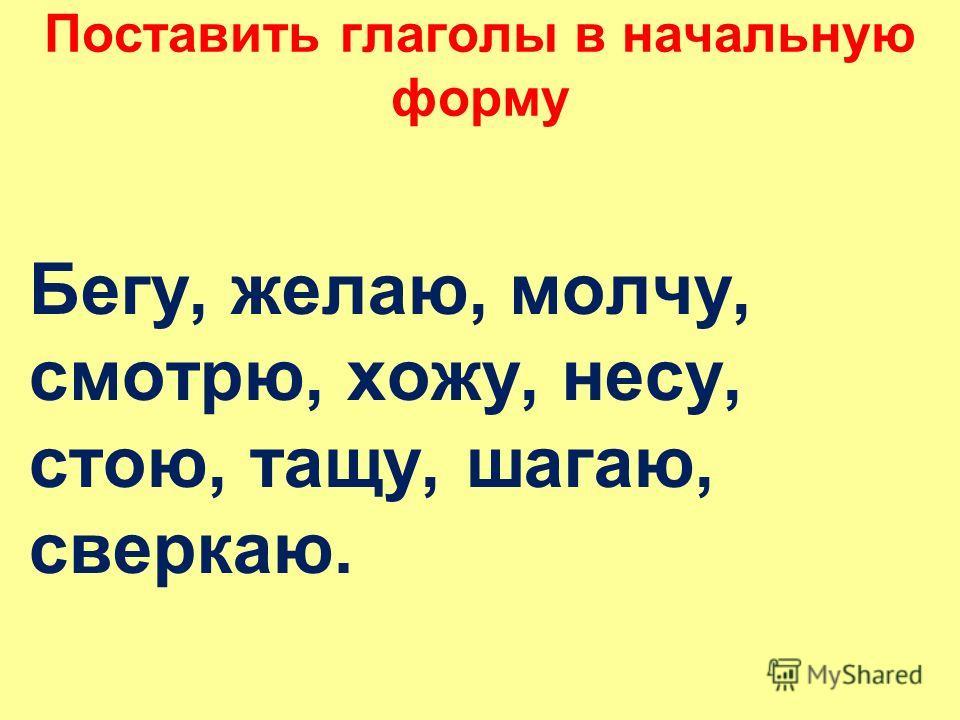 Поставить глаголы в начальную форму Бегу, желаю, молчу, смотрю, хожу, несу, стою, тащу, шагаю, сверкаю.