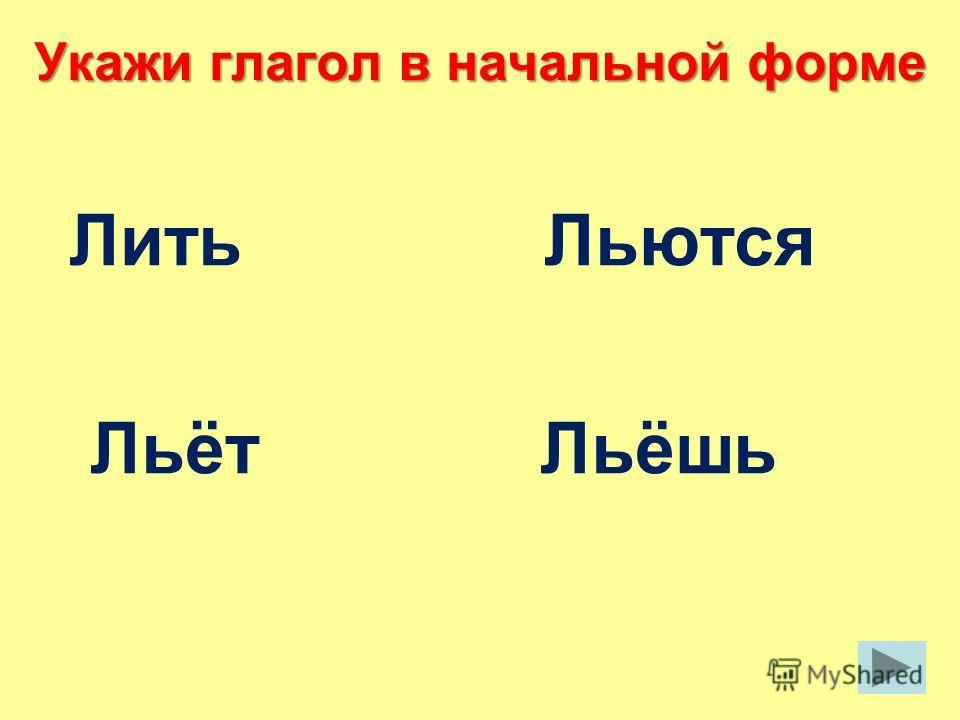 Укажи глагол в начальной форме Лить Льются Льёт Льёшь