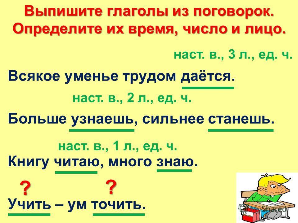 Выпишите глаголы из поговорок. Определите их время, число и лицо. Всякое уменье трудом даётся. Больше узнаешь, сильнее станешь. Книгу читаю, много знаю. Учить – ум точить. наст. в., 3 л., ед. ч. наст. в., 2 л., ед. ч. наст. в., 1 л., ед. ч. ? ?