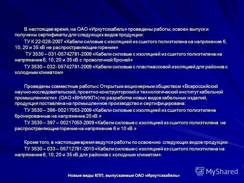 В настоящее время, на ОАО «Иркутсккабель» проведены работы, освоен выпуск и получены сертификаты для следующих видов продукции: ТУ К 22-028-2007 «Кабели силовые с изоляцией из сшитого полиэтилена на напряжение 6, 10, 20 и 35 кВ не распространяющие го