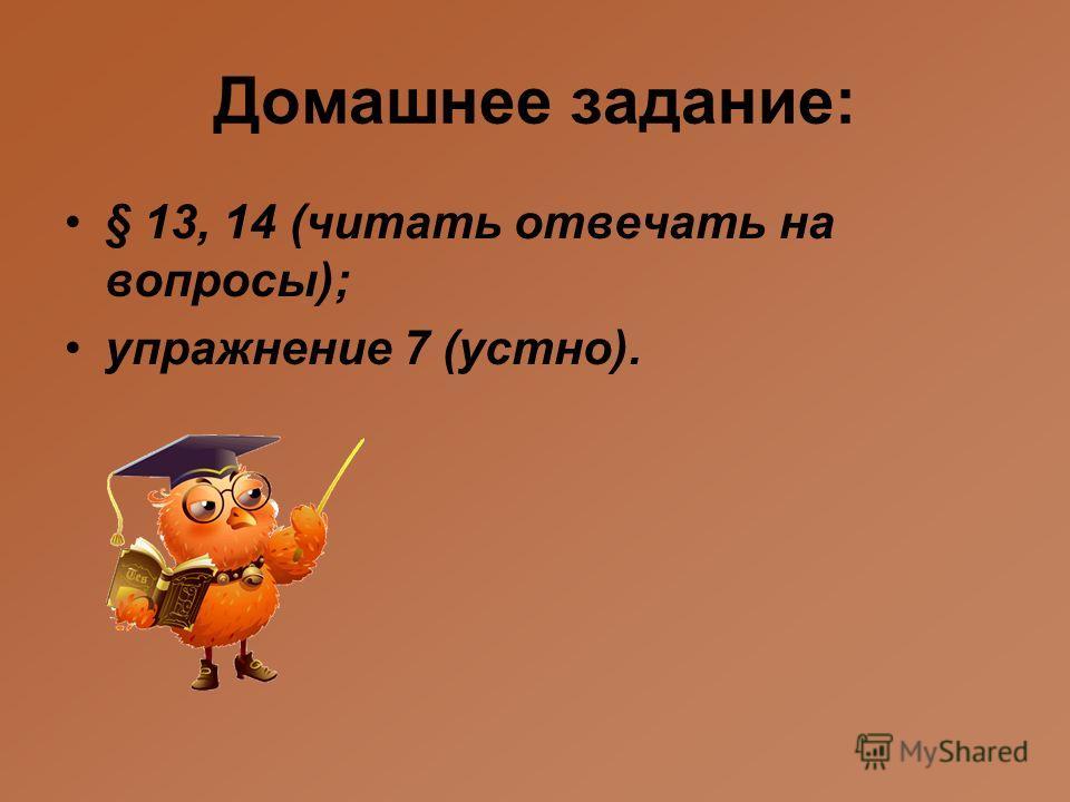 Домашнее задание: § 13, 14 (читать отвечать на вопросы); упражнение 7 (устно).
