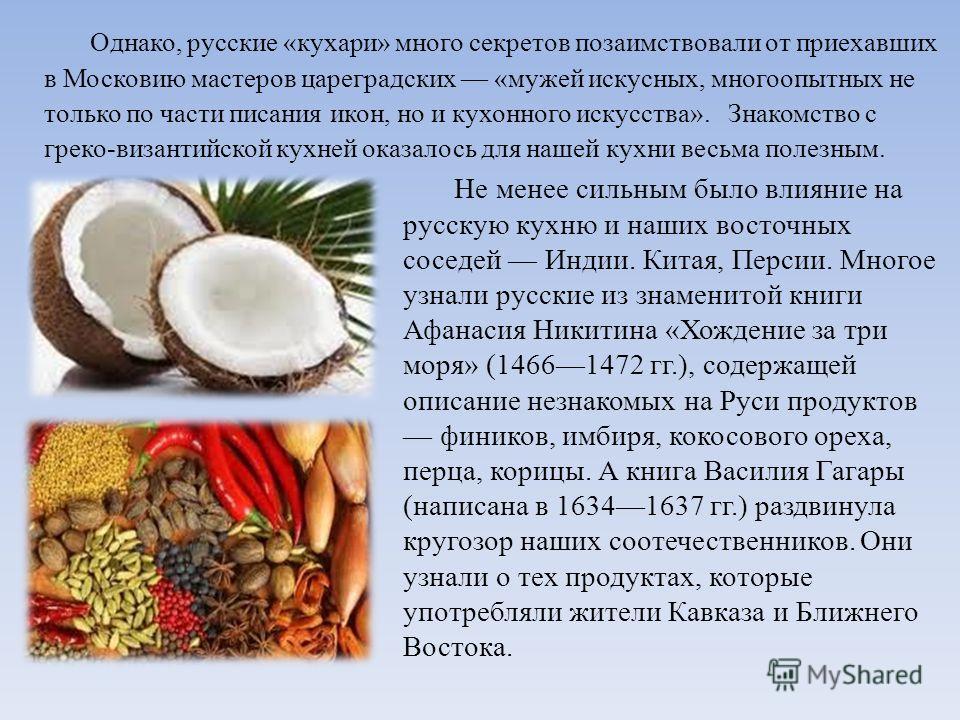 Однако, русские «кухари» много секретов позаимствовали от приехавших в Московию мастеров цареградских «мужей искусных, многоопытных не только по части писания икон, но и кухонного искусства». Знакомство с греко-византийской кухней оказалось для нашей