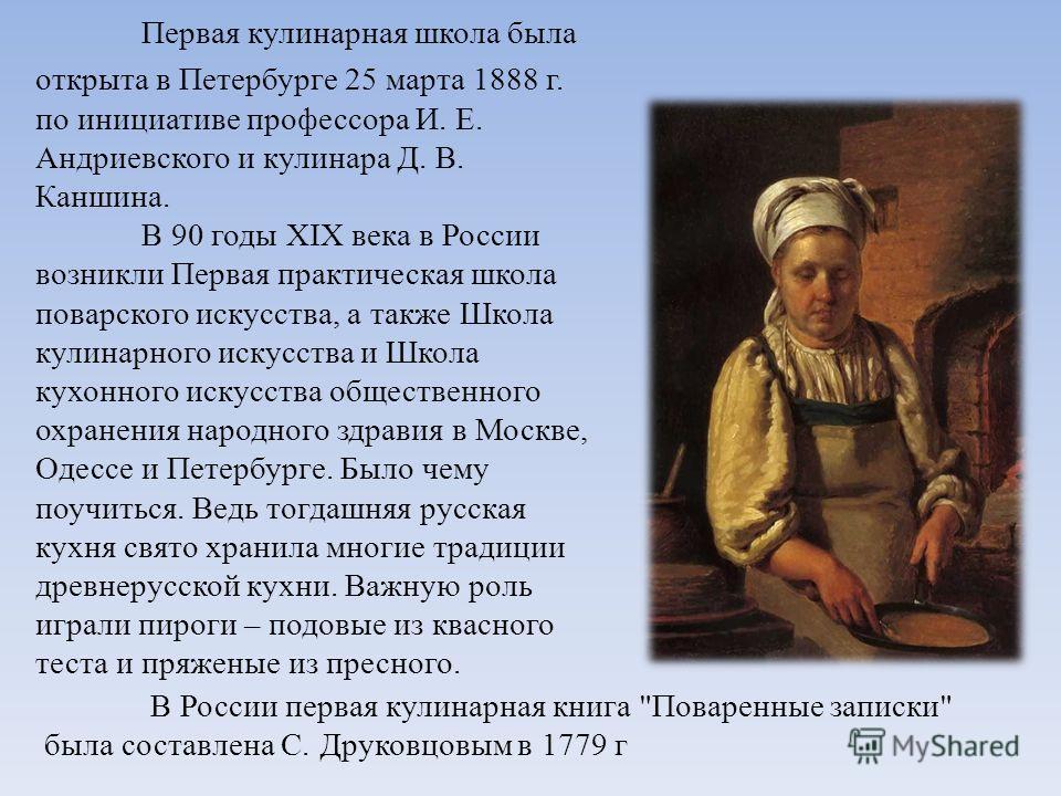 Первая кулинарная школа была открыта в Петербурге 25 марта 1888 г. по инициативе профессора И. Е. Андриевского и кулинара Д. В. Каншина. В 90 годы XIX века в России возникли Первая практическая школа поварского искусства, а также Школа кулинарного ис