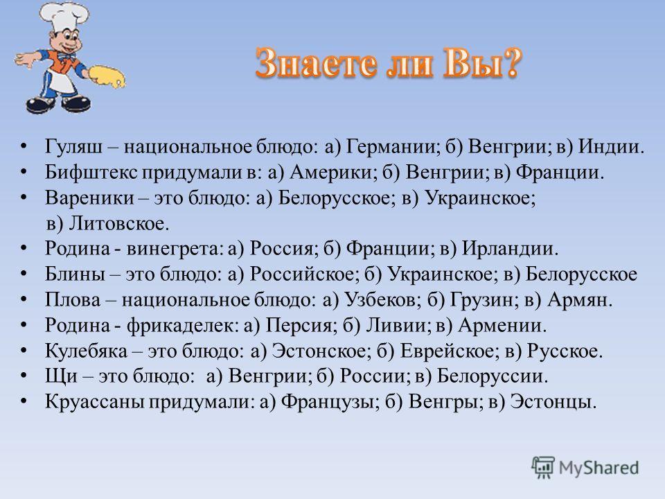 Гуляш – национальное блюдо: а) Германии; б) Венгрии; в) Индии. Бифштекс придумали в: а) Америки; б) Венгрии; в) Франции. Вареники – это блюдо: а) Белорусское; в) Украинское; в) Литовское. Родина - винегрета: а) Россия; б) Франции; в) Ирландии. Блины