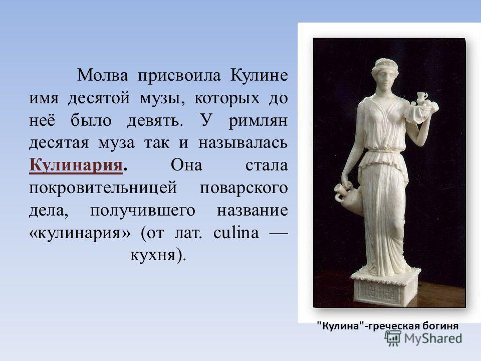 Молва присвоила Кулине имя десятой музы, которых до неё было девять. У римлян десятая муза так и называлась Кулинария. Она стала покровительницей поварского дела, получившего название «кулинария» (от лат. culina кухня). Кулина-греческая богиня