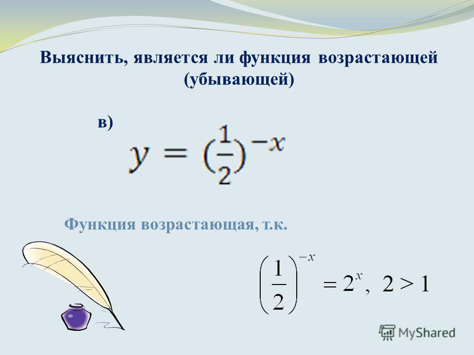 Выяснить, является ли функция возрастающей (убывающей) Функция возрастающая, т.к. в) 2 > 1