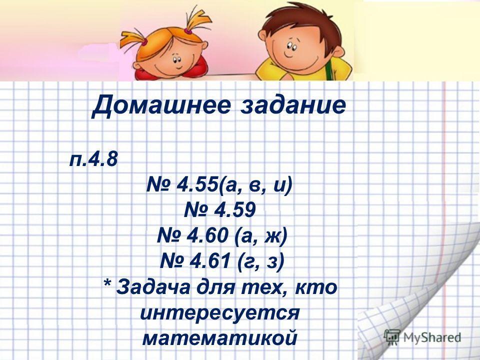 Домашнее задание п.4.8 4.55(а, в, и) 4.59 4.60 (а, ж) 4.61 (г, з) * Задача для тех, кто интересуется математикой