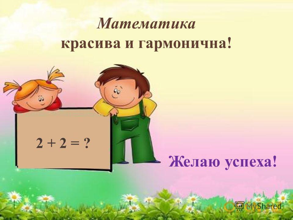 2 + 2 = ? Математика красива и гармонична! Желаю успеха!
