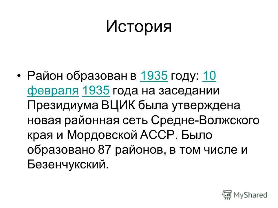 История Район образован в 1935 году: 10 февраля 1935 года на заседании Президиума ВЦИК была утверждена новая районная сеть Средне-Волжского края и Мордовской АССР. Было образовано 87 районов, в том числе и Безенчукский.193510 февраля1935