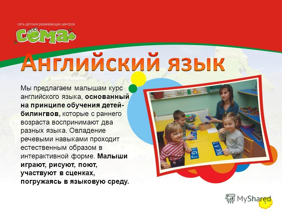 4 Мы предлагаем малышам курс английского языка, основанный на принципе обучения детей- билингвов, которые с раннего возраста воспринимают два разных языка. Овладение речевыми навыками проходит естественным образом в интерактивной форме. Малыши играют