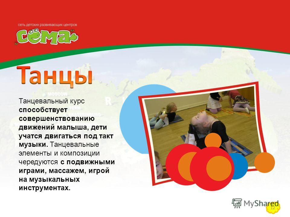 12 Танцевальный курс способствует совершенствованию движений малыша, дети учатся двигаться под такт музыки. Танцевальные элементы и композиции чередуются с подвижными играми, массажем, игрой на музыкальных инструментах.