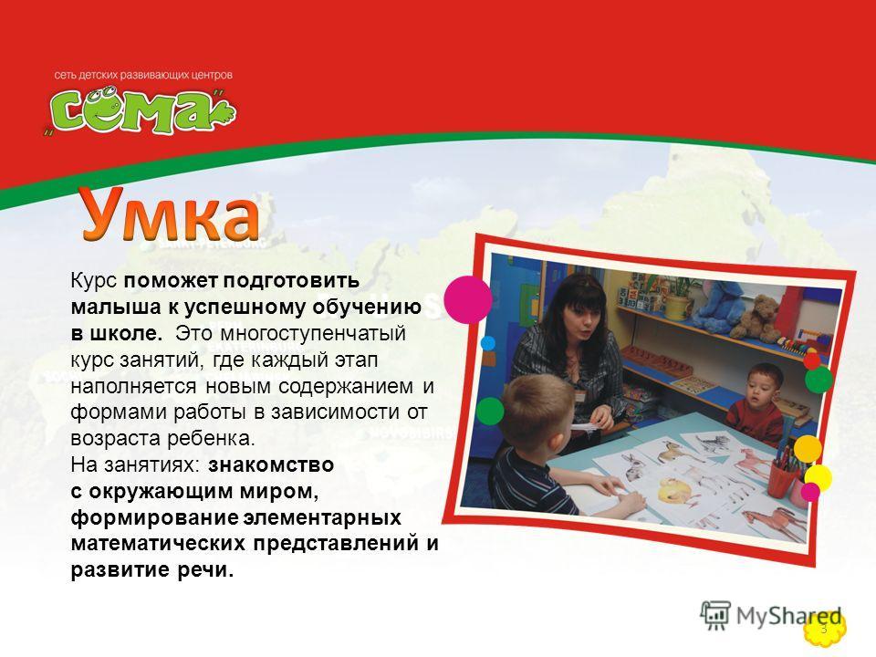 3 Курс поможет подготовить малыша к успешному обучению в школе. Это многоступенчатый курс занятий, где каждый этап наполняется новым содержанием и формами работы в зависимости от возраста ребенка. На занятиях: знакомство с окружающим миром, формирова