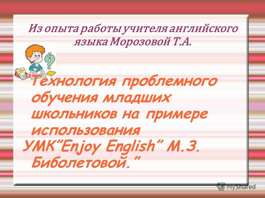 Из опыта работы учителя английского языка Морозовой Т.А. Технология проблемного обучения младших школьников на примере использования УМКEnjoy English М.З. Биболетовой.