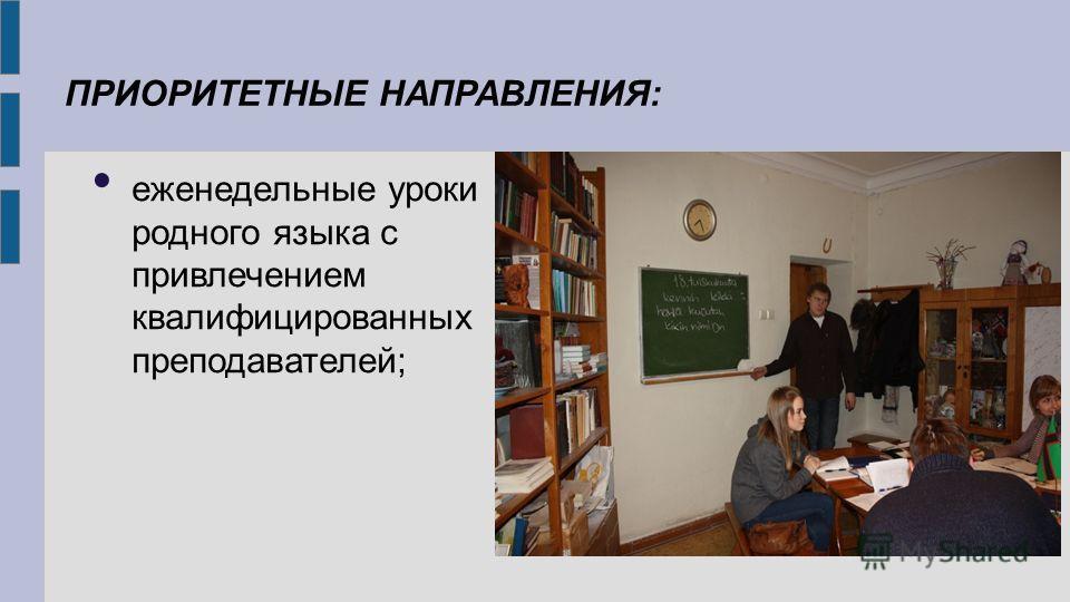 ПРИОРИТЕТНЫЕ НАПРАВЛЕНИЯ: еженедельные уроки родного языка с привлечением квалифицированных преподавателей;