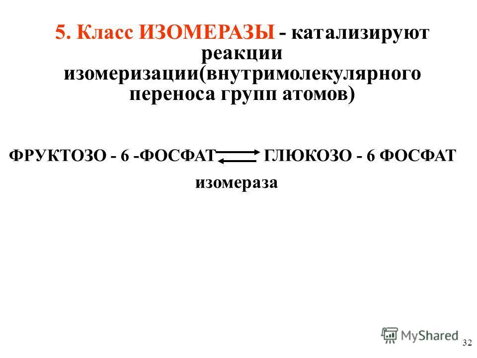 32 ФРУКТОЗО - 6 -ФОСФАТ ГЛЮКОЗО - 6 ФОСФАТ 5. Класс ИЗОМЕРАЗЫ - катализируют реакции изомеризации(внутримолекулярного переноса групп атомов) изомераза