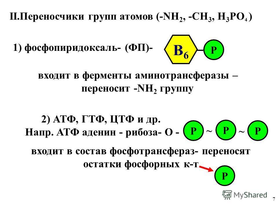 7 II.Переносчики групп атомов (-NН 2, -СН 3, Н 3 РО 4 ) 1) фосфопиридоксаль- (ФП)- В6В6 Р входит в ферменты аминотрансферазы – переносит -NН 2 группу 2) АТФ, ГТФ, ЦТФ и др. Напр. АТФ аденин - рибоза- О - Р Р Р ~ ~ входит в состав фосфотрансфераз- пер