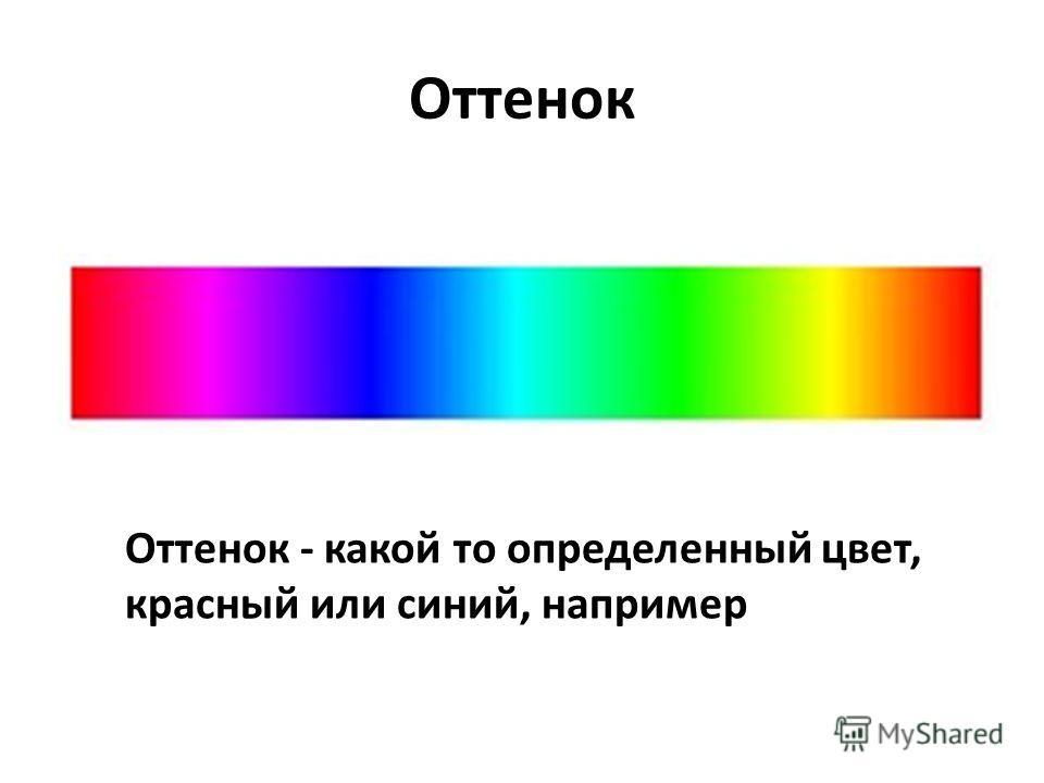 Оттенок Оттенок - какой то определенный цвет, красный или синий, например