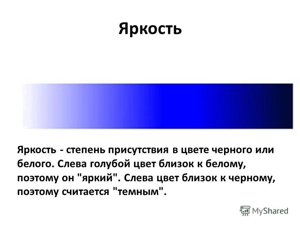 Яркость Яркость - степень присутствия в цвете черного или белого. Слева голубой цвет близок к белому, поэтому он яркий. Слева цвет близок к черному, поэтому считается темным.