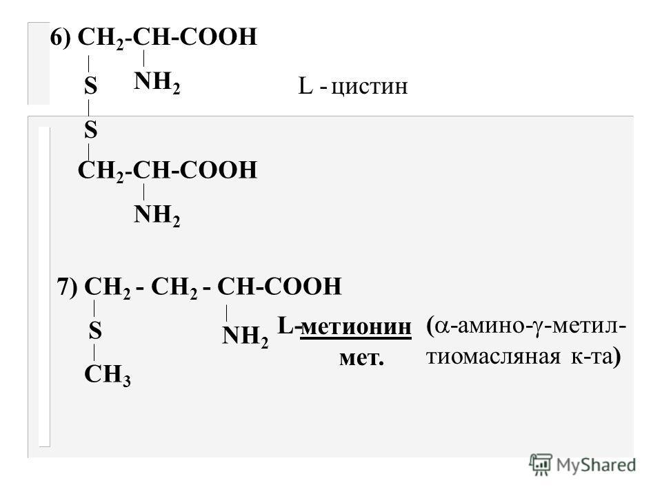 а) Оксиамк-ты 3. СН 2 -СН-СООН ОН NН 2 L-серин ( - амино - оксипро- пионовая к-та) сер СН 3 -СН-СН-СООН ОН NН 2 4. L - треонин ( - амино - окси масляная к-та) тре б) Серосодержащие SН NН 2 5. СН 2 -СН-СООН L - цистеин ( - амино - тио- пропионовая к-т