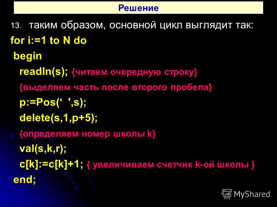 Решение 13. 13. таким образом, основной цикл выглядит так: for i:=1 to N do begin readln(s); {читаем очередную строку} {выделяем часть после второго пробела} p:=Pos( ',s); delete(s,1,p+5); {определяем номер школы k} val(s,k,r); c[k]:=c[k]+1; { увелич
