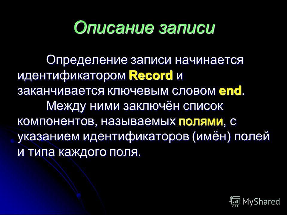Описание записи Определение записи начинается идентификатором Record и заканчивается ключевым словом end. Между ними заключён список компонентов, называемых полями, с указанием идентификаторов (имён) полей и типа каждого поля.