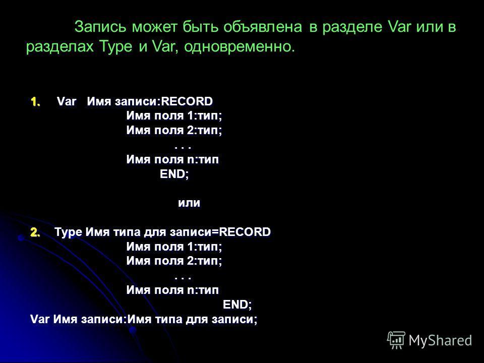 1. Var Имя записи:RECORD Имя поля 1:тип; Имя поля 2:тип;... Имя поля n:тип END; END; или или 2. Type Имя типа для записи=RECORD Имя поля 1:тип; Имя поля 2:тип;... Имя поля n:тип END; END; Var Имя записи:Имя типа для записи; Запись может быть объявлен