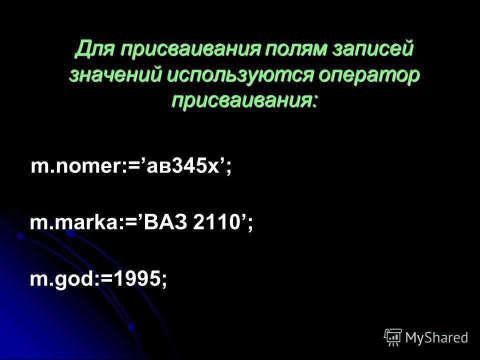Для присваивания полям записей значений используются оператор присваивания: m.nomer:=ав345х; m.marka:=ВАЗ 2110; m.god:=1995;