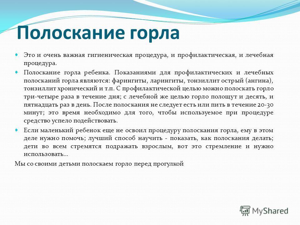 Полоскание горла Это и очень важная гигиеническая процедура, и профилактическая, и лечебная процедура. Полоскание горла ребенка. Показаниями для профилактических и лечебных полосканий горла являются: фарингиты, ларингиты, тонзиллит острый (ангина), т