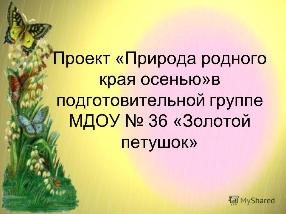 Проект «Природа родного края осенью»в подготовительной группе МДОУ 36 «Золотой петушок»