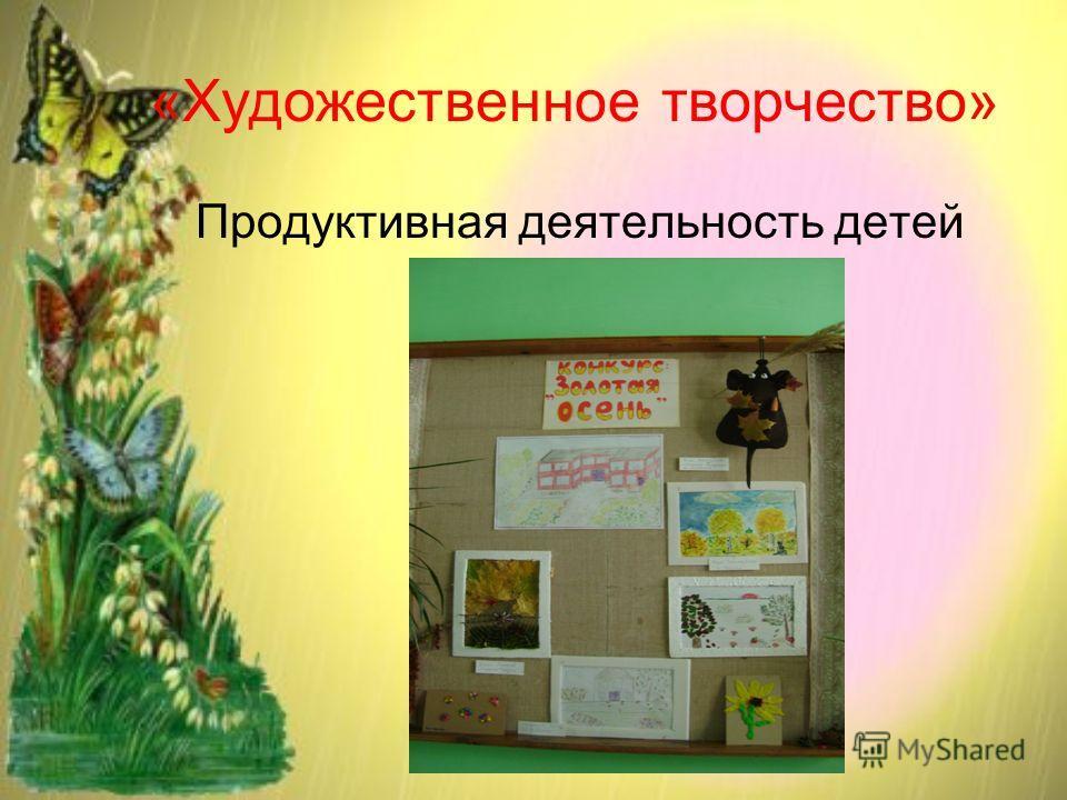 «Художественное творчество» Продуктивная деятельность детей