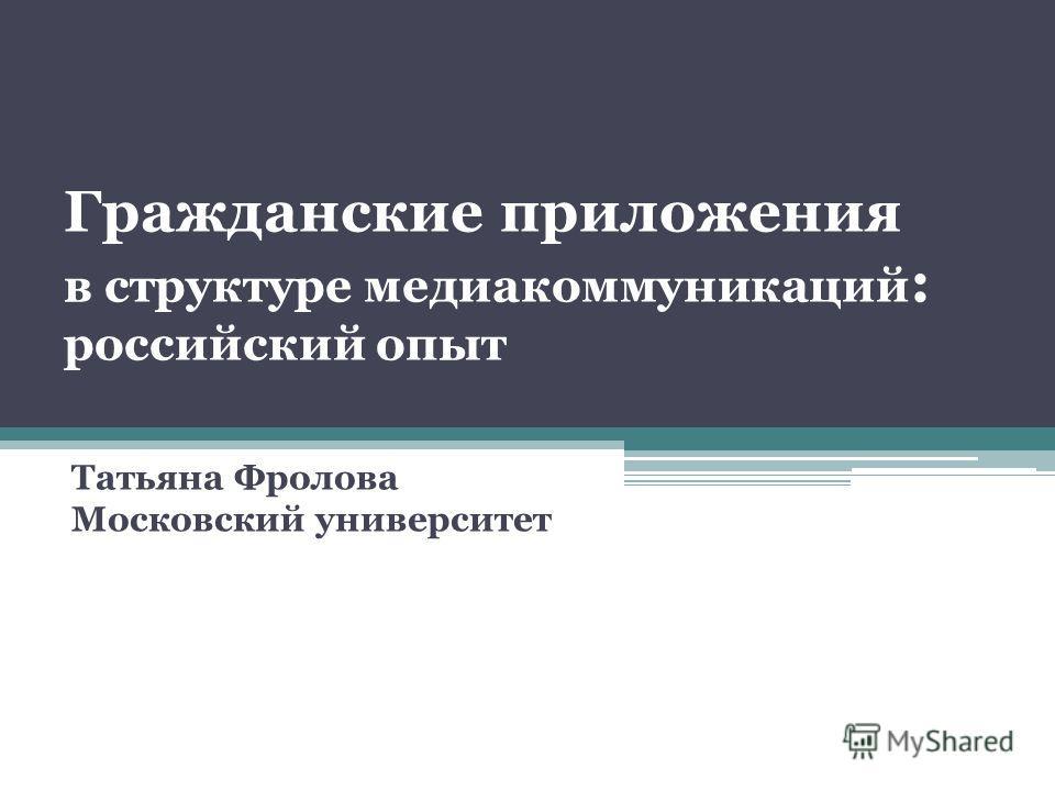 Гражданские приложения в структуре медиакоммуникаций : российский опыт Татьяна Фролова Московский университет