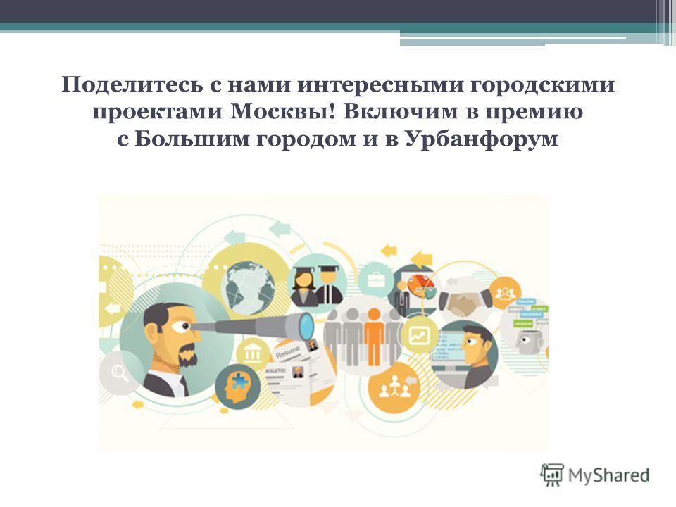 Поделитесь с нами интересными городскими проектами Москвы! Включим в премию с Большим городом и в Урбанфорум