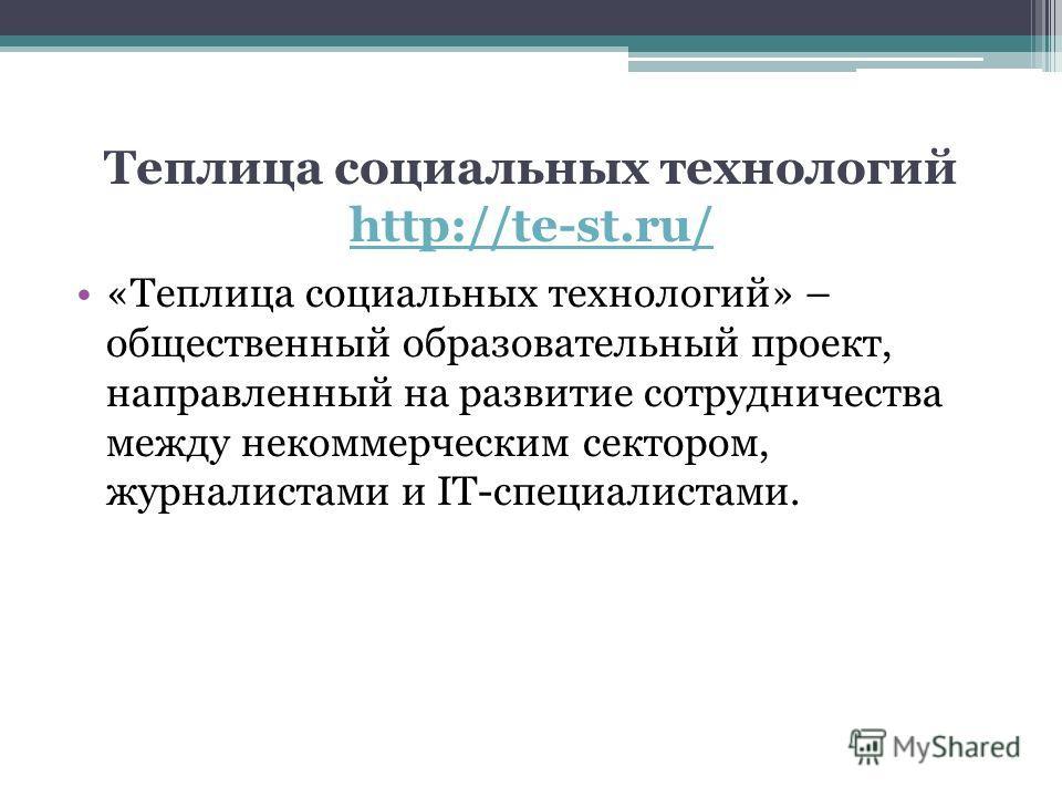 Теплица социальных технологий http://te-st.ru/ http://te-st.ru/ «Теплица социальных технологий» – общественный образовательный проект, направленный на развитие сотрудничества между некоммерческим сектором, журналистами и IT-специалистами.