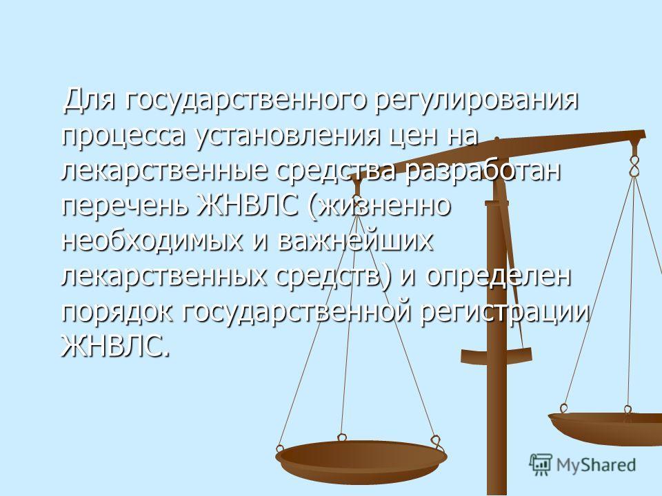 Для государственного регулирования процесса установления цен на лекарственные средства разработан перечень ЖНВЛС (жизненно необходимых и важнейших лекарственных средств) и определен порядок государственной регистрации ЖНВЛС. Для государственного регу