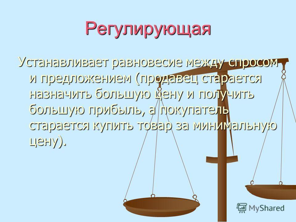 Регулирующая Устанавливает равновесие между спросом и предложением (продавец старается назначить большую цену и получить большую прибыль, а покупатель старается купить товар за минимальную цену).