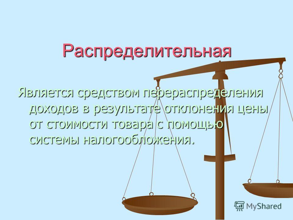 Распределительная Является средством перераспределения доходов в результате отклонения цены от стоимости товара с помощью системы налогообложения.