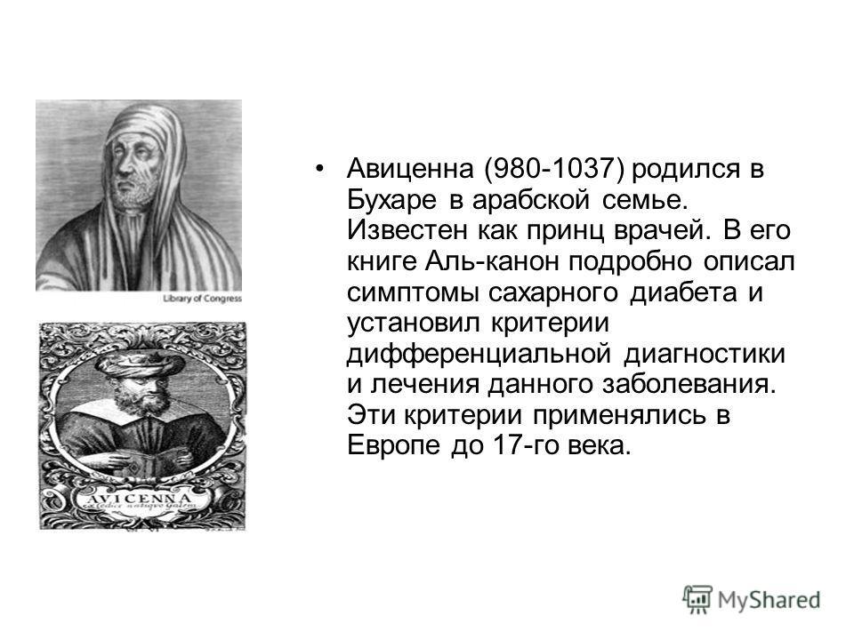 Авиценна (980-1037) родился в Бухаре в арабской семье. Известен как принц врачей. В его книге Аль-канон подробно описал симптомы сахарного диабета и установил критерии дифференциальной диагностики и лечения данного заболевания. Эти критерии применяли