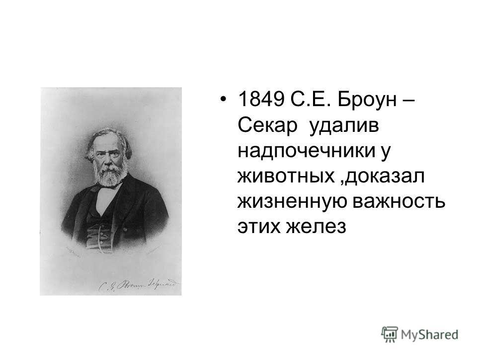 1849 С.Е. Броун – Секар удалив надпочечники у животных,доказал жизненную важность этих желез