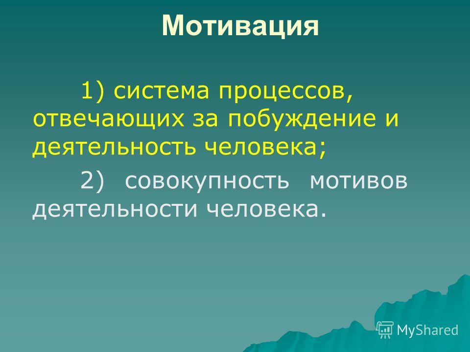 Мотивация 1) система процессов, отвечающих за побуждение и деятельность человека; 2) совокупность мотивов деятельности человека.
