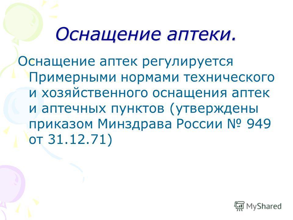 Оснащение аптеки. Оснащение аптек регулируется Примерными нормами технического и хозяйственного оснащения аптек и аптечных пунктов (утверждены приказом Минздрава России 949 от 31.12.71)