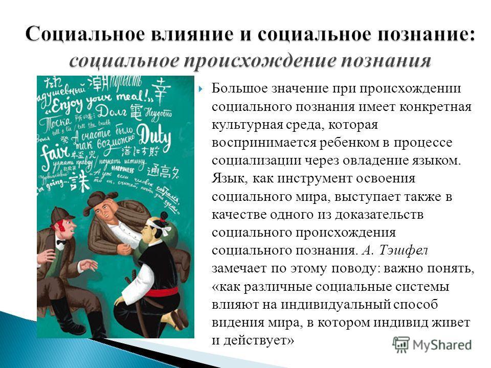 Большое значение при происхождении социального познания имеет конкретная культурная среда, которая воспринимается ребенком в процессе социализации через овладение языком. Язык, как инструмент освоения социального мира, выступает также в качестве одно