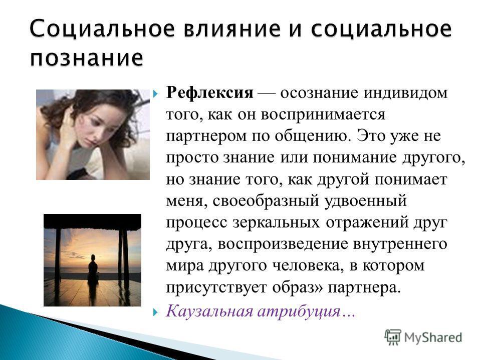 Рефлексия осознание индивидом того, как он воспринимается партнером по общению. Это уже не просто знание или понимание другого, но знание того, как другой понимает меня, своеобразный удвоенный процесс зеркальных отражений друг друга, воспроизведение