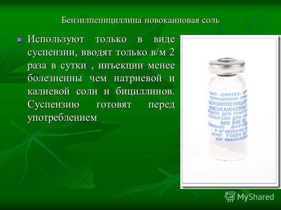 Бензилпенициллина новокаиновая соль Используют только в виде суспензии, вводят только в/м 2 раза в сутки, инъекции менее болезненны чем натриевой и калиевой соли и бициллинов. Суспензию готовят перед употреблением Используют только в виде суспензии,