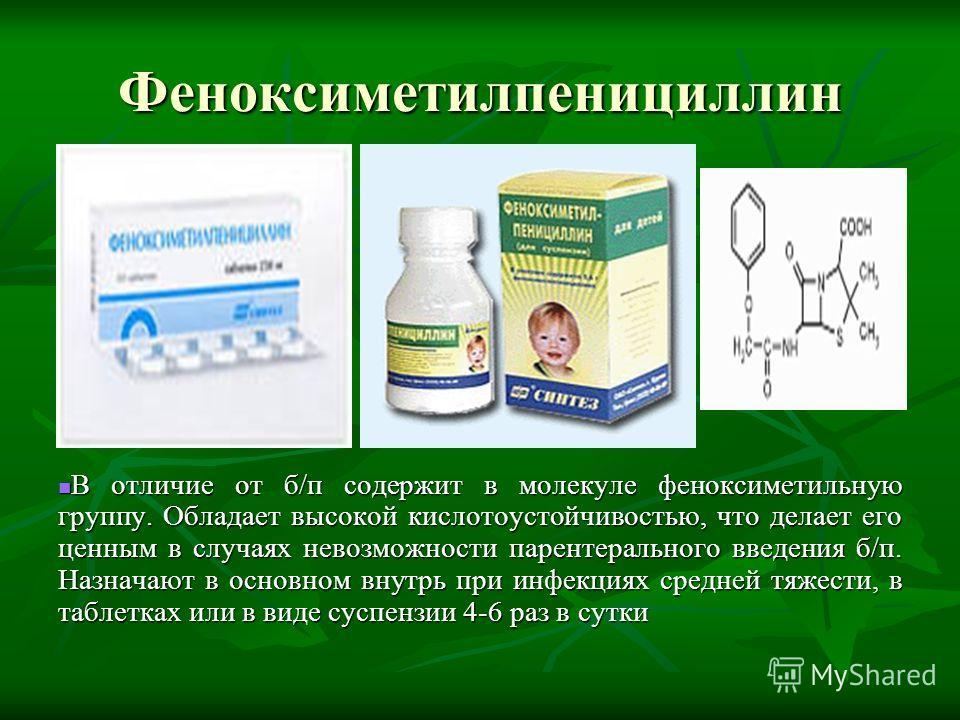 Феноксиметилпенициллин В отличие от б/п содержит в молекуле феноксиметильную группу. Обладает высокой кислотоустойчивостью, что делает его ценным в случаях невозможности парентерального введения б/п. Назначают в основном внутрь при инфекциях средней