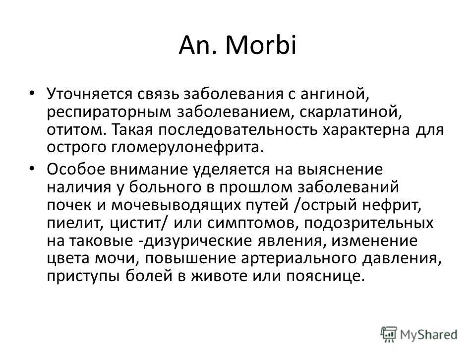 An. Morbi Уточняется связь заболевания с ангиной, респираторным заболеванием, скарлатиной, отитом. Такая последовательность характерна для острого гломерулонефрита. Особое внимание уделяется на выяснение наличия у больного в прошлом заболеваний почек